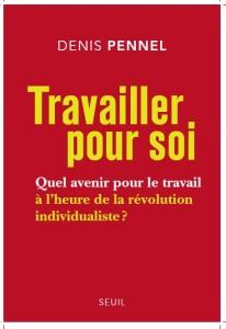 Travailler pour soi : quel avenir avenir pour le travail à l'heure de la révolution individuelles ? Un livre de Denis Pennel